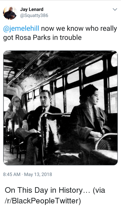 Rosa Parks: Jay Lenard  @Squatty386  @jemelehill now we know who really  got Rosa Parks in trouble  8:45 AM May 13, 2018 <p>On This Day in History&hellip; (via /r/BlackPeopleTwitter)</p>