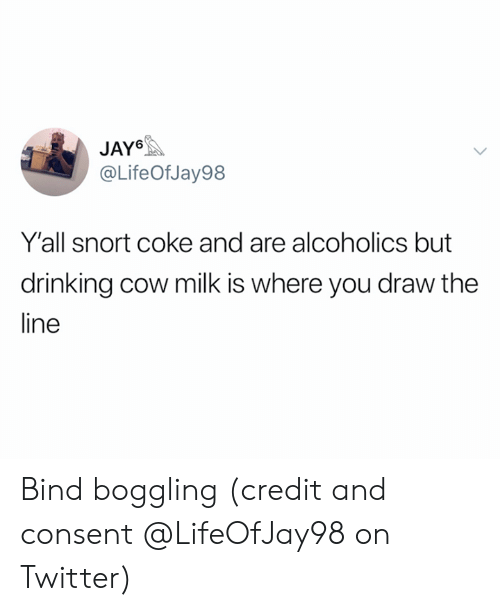Drinking, Jay, and Twitter: JAY  @LifeOf Jay98  Y'all snort coke and are alcoholics but  drinking cow milk is where you draw the  ine Bind boggling (credit and consent @LifeOfJay98 on Twitter)
