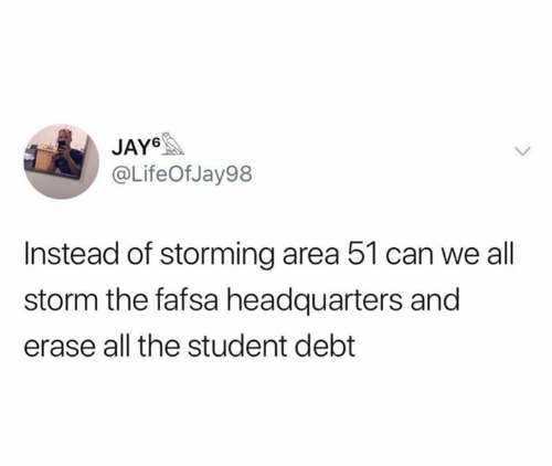Fafsa, Jay, and All The: JAY  @LifeOfJay98  Instead of storming area 51 can we all  storm the fafsa headquarters and  erase all the student debt