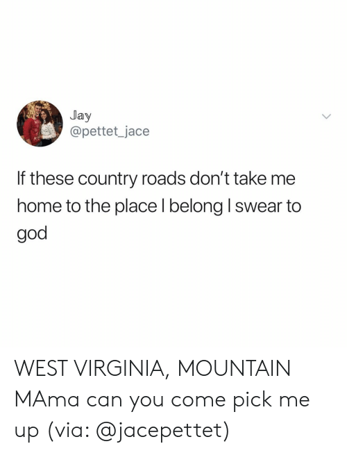 west virginia: Jay  @pettet_jace  If these country roads don't take me  home to the place l belong I swear to  god WEST VIRGINIA, MOUNTAIN MAma can you come pick me up (via: @jacepettet)