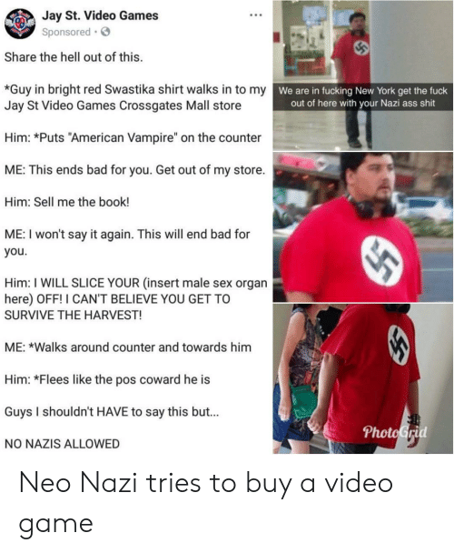 """swastika: Jay St. Video Games  Sponsored  Share the hell out of this.  w  *Guy in bright red Swastika shirt walks in to my  Jay St Video Games Crossgates Mall store  We are in fucking New York get the fuck  out of here with your Nazi ass shit  Him: *Puts """"American Vampire"""" on the counter  ME: This ends bad for you. Get out of my store.  Him: Sell me the book!  ME: I won't say it again. This will end bad for  you.  Him: I WILL SLICE YOUR (insert male sex organ  here) OFF! I CAN'T BELIEVE YOU GET TO  SURVIVE THE HARVEST!  ME: *Walks around counter and towards him  Him: *Flees like the pos coward he is  Guys I shouldn't HAVE to say this but...  NO NAZIS ALLOWED  PhotoGrid Neo Nazi tries to buy a video game"""