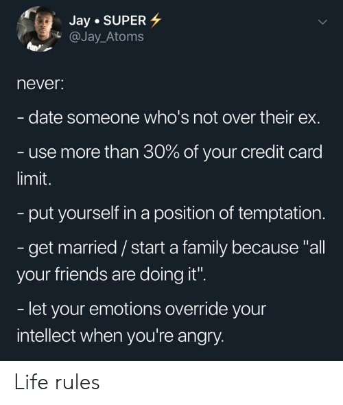 """Family, Friends, and Jay: Jay SUPER  @Jay_Atoms  never:  date someone who's not over their ex.  use more than 30% of your credit card  limit.  -put yourself in a position of temptation.  - get married/ start a family because """"all  your friends are doing it"""".  - let your emotions override your  intellect when you're angry. Life rules"""