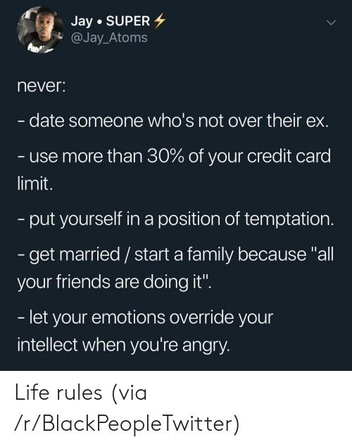 """Blackpeopletwitter, Family, and Friends: Jay SUPER  @Jay_Atoms  never:  date someone who's not over their ex.  use more than 30% of your credit card  limit.  -put yourself in a position of temptation.  - get married/ start a family because """"all  your friends are doing it"""".  - let your emotions override your  intellect when you're angry. Life rules (via /r/BlackPeopleTwitter)"""