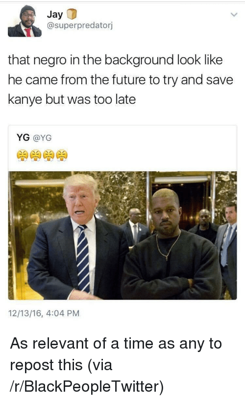 Blackpeopletwitter, Future, and Jay: Jay  @superpredatorj  that negro in the background look like  he came from the future to try and save  kanye but was too late  YG @YG  12/13/16, 4:04 PM <p>As relevant of a time as any to repost this (via /r/BlackPeopleTwitter)</p>