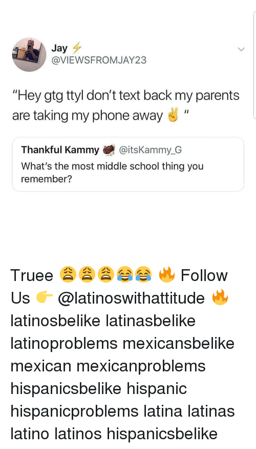 "Jay, Latinos, and Memes: Jay  @VIEWSFROMJAY23  ""Hey gtg ttyl don't text back my parents  are taking my phone away ""  Thankful Kammy @itsKammy_G  What's the most middle school thing you  remember? Truee 😩😩😩😂😂 🔥 Follow Us 👉 @latinoswithattitude 🔥 latinosbelike latinasbelike latinoproblems mexicansbelike mexican mexicanproblems hispanicsbelike hispanic hispanicproblems latina latinas latino latinos hispanicsbelike"