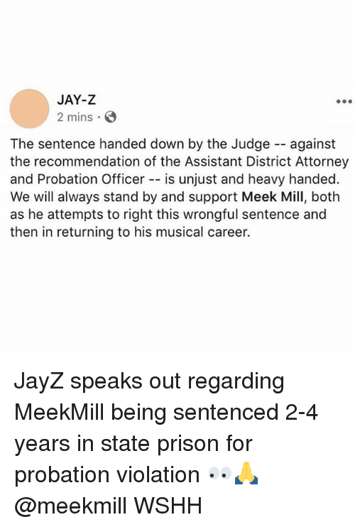 Jay, Jay Z, and Meek Mill: JAY-Z  2 mins S  The sentence handed down by the Judge against  the recommendation of the Assistant District Attorney  and Probation Officer -- is unjust and heavy handed.  We will always stand by and support Meek Mill, both  as he attempts to right this wrongful sentence and  then in returning to his musical career. JayZ speaks out regarding MeekMill being sentenced 2-4 years in state prison for probation violation 👀🙏 @meekmill WSHH