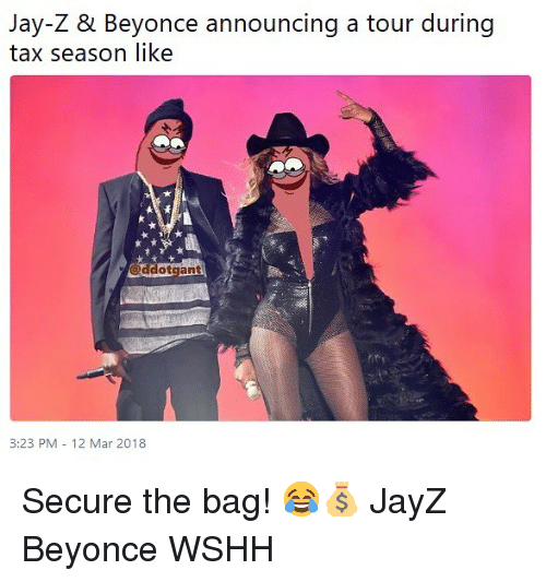 Beyonce, Jay, and Jay Z: Jay-Z & Beyonce announcing a tour during  tax season like  ヅ@ddotgant  3:23 PM -12 Mar 2018 Secure the bag! 😂💰 JayZ Beyonce WSHH