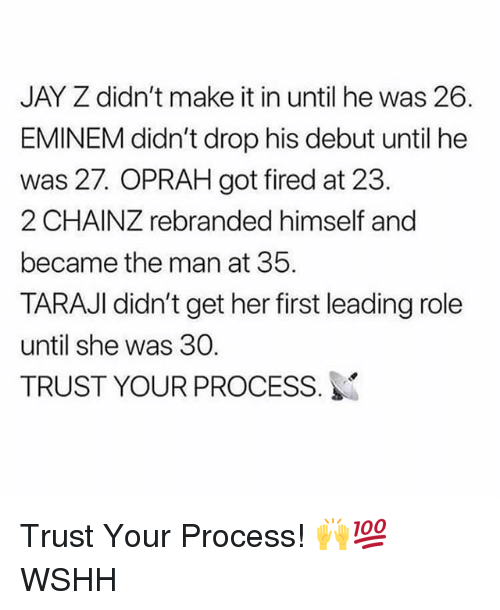 Eminem, Jay, and Jay Z: JAY Z didn't make it in until he was 26.  EMINEM didn't drop his debut until he  was 27. OPRAH got fired at 23.  2 CHAINZ rebranded himself and  became the man at 35  TARAJI didn't get her first leading role  until she was 30.  TRUST YOUR PROCESS. Trust Your Process! 🙌💯 WSHH
