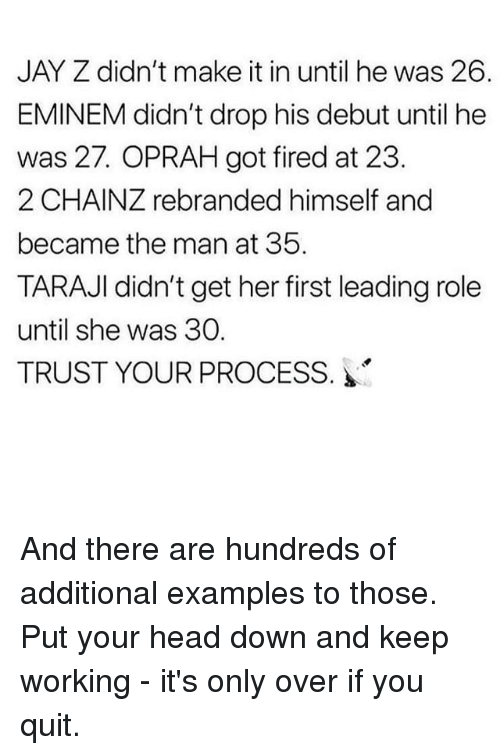 Jay Z: JAY Z didn't make it in until he was 26.  EMINEM didn't drop his debut until he  was 27. OPRAH got fired at 23.  2 CHAINZ rebranded himself and  became the man at 35.  TARAJI didn't get her first leading role  until she was 30.  TRUST YOUR PROCESS. And there are hundreds of additional examples to those. Put your head down and keep working - it's only over if you quit.