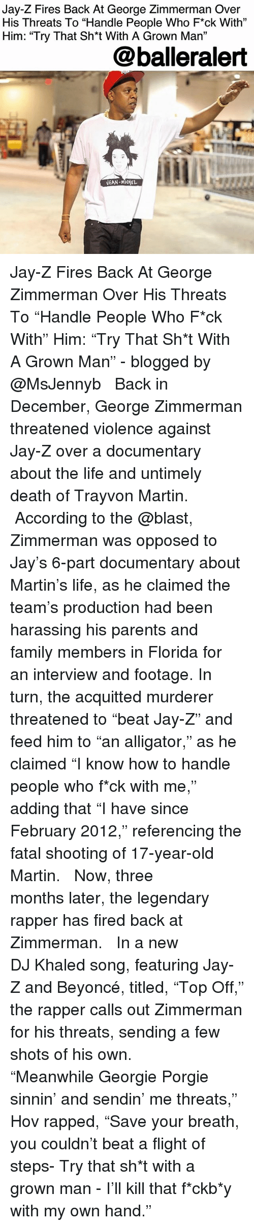"""rapped: Jay-Z Fires Back At George Zimmerman Over  His Threats To """"Handle People Who F*ck With""""  Him: """"Try That Sh*t With A Grown Ma""""  31  @balleralert Jay-Z Fires Back At George Zimmerman Over His Threats To """"Handle People Who F*ck With"""" Him: """"Try That Sh*t With A Grown Man"""" - blogged by @MsJennyb ⠀⠀⠀⠀⠀⠀⠀ ⠀⠀⠀⠀⠀⠀⠀ Back in December, George Zimmerman threatened violence against Jay-Z over a documentary about the life and untimely death of Trayvon Martin. ⠀⠀⠀⠀⠀⠀⠀ ⠀⠀⠀⠀⠀⠀⠀ According to the @blast, Zimmerman was opposed to Jay's 6-part documentary about Martin's life, as he claimed the team's production had been harassing his parents and family members in Florida for an interview and footage. In turn, the acquitted murderer threatened to """"beat Jay-Z"""" and feed him to """"an alligator,"""" as he claimed """"I know how to handle people who f*ck with me,"""" adding that """"I have since February 2012,"""" referencing the fatal shooting of 17-year-old Martin. ⠀⠀⠀⠀⠀⠀⠀ ⠀⠀⠀⠀⠀⠀⠀ Now, three months later, the legendary rapper has fired back at Zimmerman. ⠀⠀⠀⠀⠀⠀⠀ ⠀⠀⠀⠀⠀⠀⠀ In a new DJ Khaled song, featuring Jay-Z and Beyoncé, titled, """"Top Off,"""" the rapper calls out Zimmerman for his threats, sending a few shots of his own. ⠀⠀⠀⠀⠀⠀⠀ ⠀⠀⠀⠀⠀⠀⠀ """"Meanwhile Georgie Porgie sinnin' and sendin' me threats,"""" Hov rapped, """"Save your breath, you couldn't beat a flight of steps- Try that sh*t with a grown man - I'll kill that f*ckb*y with my own hand."""""""