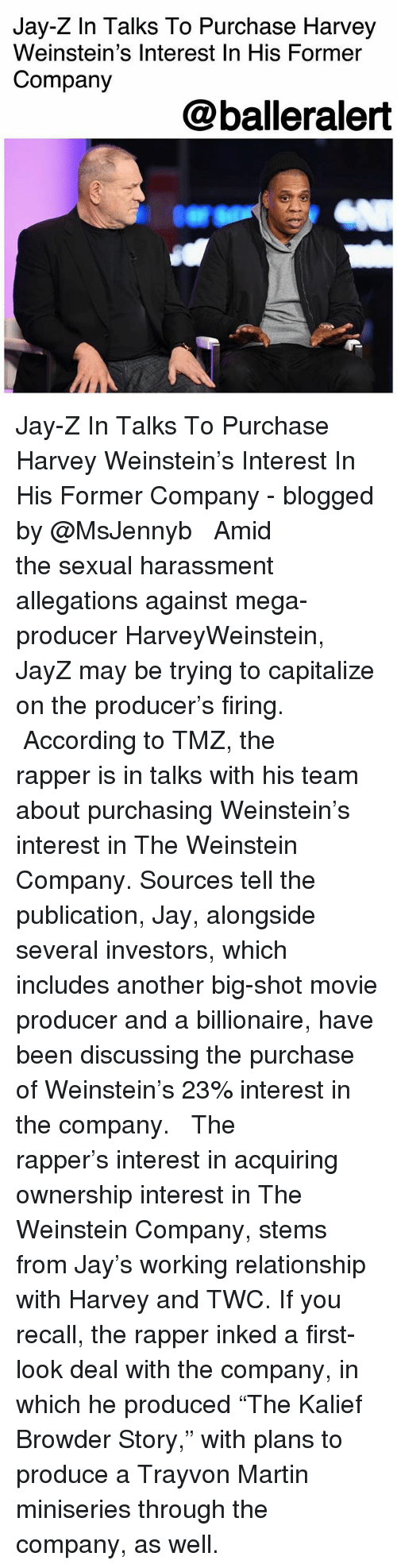 """Jay, Jay Z, and Martin: Jay-Z In Talks To Purchase Harvey  Weinstein's Interest In His Former  Company  @balleralert Jay-Z In Talks To Purchase Harvey Weinstein's Interest In His Former Company - blogged by @MsJennyb ⠀⠀⠀⠀⠀⠀⠀ ⠀⠀⠀⠀⠀⠀⠀ Amid the sexual harassment allegations against mega-producer HarveyWeinstein, JayZ may be trying to capitalize on the producer's firing. ⠀⠀⠀⠀⠀⠀⠀ ⠀⠀⠀⠀⠀⠀⠀ According to TMZ, the rapper is in talks with his team about purchasing Weinstein's interest in The Weinstein Company. Sources tell the publication, Jay, alongside several investors, which includes another big-shot movie producer and a billionaire, have been discussing the purchase of Weinstein's 23% interest in the company. ⠀⠀⠀⠀⠀⠀⠀ ⠀⠀⠀⠀⠀⠀⠀ The rapper's interest in acquiring ownership interest in The Weinstein Company, stems from Jay's working relationship with Harvey and TWC. If you recall, the rapper inked a first-look deal with the company, in which he produced """"The Kalief Browder Story,"""" with plans to produce a Trayvon Martin miniseries through the company, as well."""