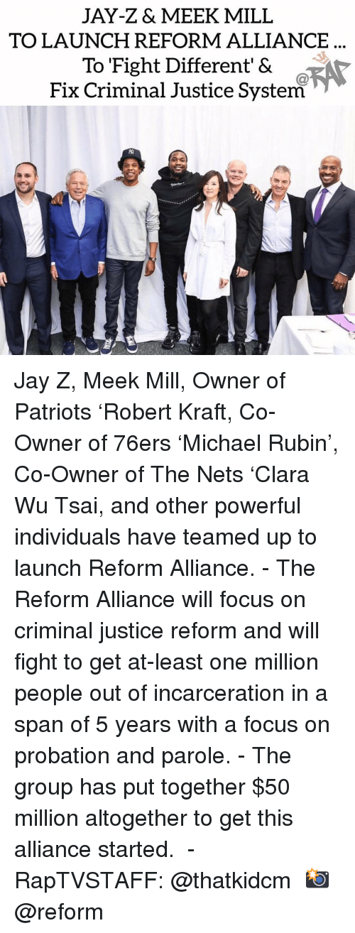 meek: JAY-Z& MEEK MILL  TO LAUNCH REFORM ALLIANCE  To Fight Different' &  Fix Criminal Justice System Jay Z, Meek Mill, Owner of Patriots 'Robert Kraft, Co-Owner of 76ers 'Michael Rubin', Co-Owner of The Nets 'Clara Wu Tsai, and other powerful individuals have teamed up to launch Reform Alliance.⁣ -⁣ The Reform Alliance will focus on criminal justice reform and will fight to get at-least one million people out of incarceration in a span of 5 years with a focus on probation and parole.⁣ -⁣ The group has put together $50 million altogether to get this alliance started. ⁣ -⁣ RapTVSTAFF: @thatkidcm⁣ 📸 @reform⁣