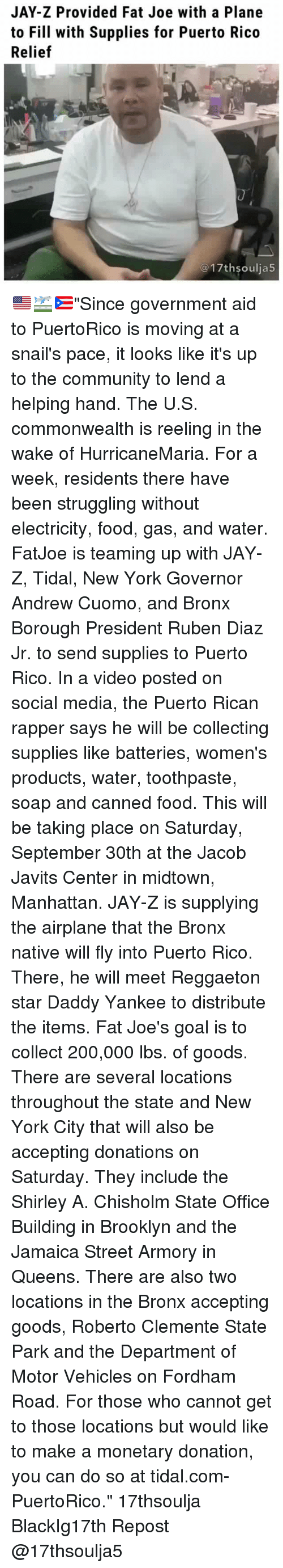 "Bailey Jay, Community, and Fat Joe: JAY-Z Provided Fat Joe with a Plane  to Fill with Supplies for Puerto Rico  Relief  @17thsoulja5 🇺🇸🛫🇵🇷""Since government aid to PuertoRico is moving at a snail's pace, it looks like it's up to the community to lend a helping hand. The U.S. commonwealth is reeling in the wake of HurricaneMaria. For a week, residents there have been struggling without electricity, food, gas, and water. FatJoe is teaming up with JAY-Z, Tidal, New York Governor Andrew Cuomo, and Bronx Borough President Ruben Diaz Jr. to send supplies to Puerto Rico. In a video posted on social media, the Puerto Rican rapper says he will be collecting supplies like batteries, women's products, water, toothpaste, soap and canned food. This will be taking place on Saturday, September 30th at the Jacob Javits Center in midtown, Manhattan. JAY-Z is supplying the airplane that the Bronx native will fly into Puerto Rico. There, he will meet Reggaeton star Daddy Yankee to distribute the items. Fat Joe's goal is to collect 200,000 lbs. of goods. There are several locations throughout the state and New York City that will also be accepting donations on Saturday. They include the Shirley A. Chisholm State Office Building in Brooklyn and the Jamaica Street Armory in Queens. There are also two locations in the Bronx accepting goods, Roberto Clemente State Park and the Department of Motor Vehicles on Fordham Road. For those who cannot get to those locations but would like to make a monetary donation, you can do so at tidal.com-PuertoRico."" 17thsoulja BlackIg17th Repost @17thsoulja5"