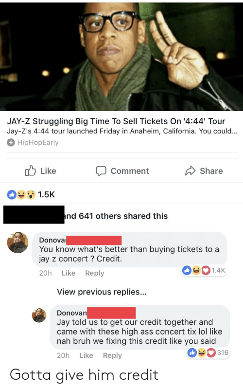 Tix: JAY-Z Struggling Big Time To Sell Tickets On '4:44 Tour  Jay-Z's 4:44 tour launched Friday in Anaheim, California. You could  HipHopEarly  Comment  Share  1.5K  nd 641 others shared this  Donova  You know what's better than buying tickets to a  jay z concert ? Credit  20h Like Reply  1.4K  View previous replies..  DonoVan  Jay told us to get our credit together and  came with these high ass concert tix lol like  nah bruh we fixing this credit like you said  20h Like Reply  316 Gotta give him credit