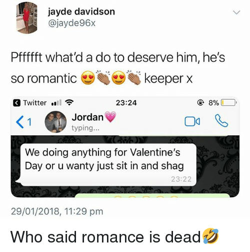 Twitter, Valentine's Day, and Jordan: jayde davidson  @jayde96x  Pffffft what'd a do to deserve him, he's  so romantic keeper x  Twitter .  23:24  く!  Jordan  typing...  We doing anything for Valentine's  Day or u wanty just sit in and shag  23:22  29/01/2018, 11:29 pm Who said romance is dead🤣
