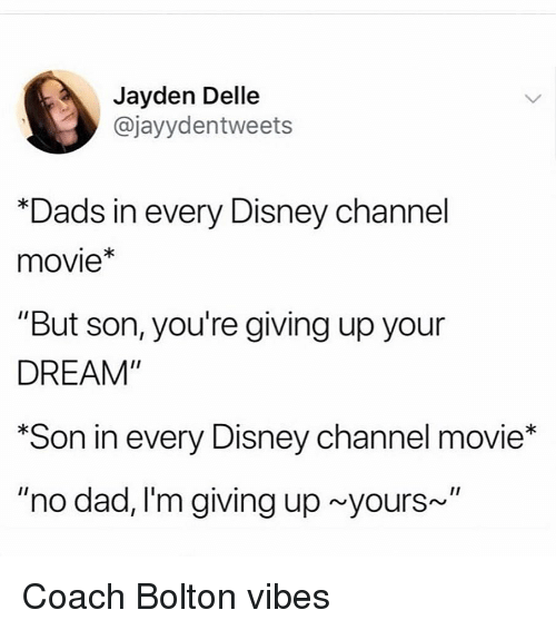 """Disney Channel: Jayden Delle  @jayydentweets  Dads in every Disney channel  movie*  """"But son, you're giving up your  DREAM""""  Son in every Disney channel movie*  """"no dad, I'm giving up yours~"""" Coach Bolton vibes"""