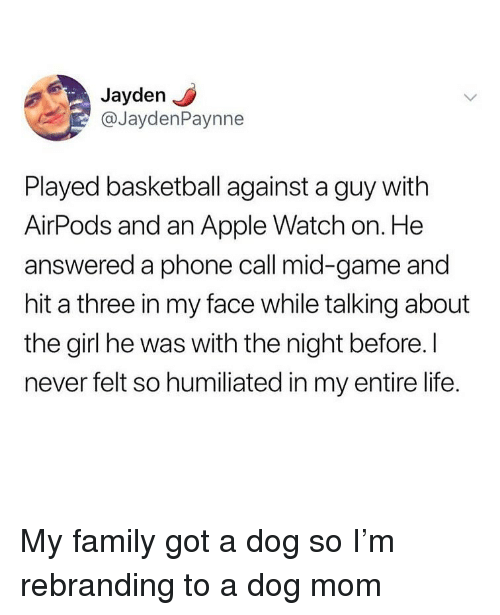 Apple, Apple Watch, and Basketball: Jayden  @JaydenPaynne  Played basketball against a guy with  AirPods and an Apple Watch on. He  answered a phone call mid-game and  hit a three in my face while talking about  the girl he was with the night before. I  never felt so humiliated in my entire life My family got a dog so I'm rebranding to a dog mom