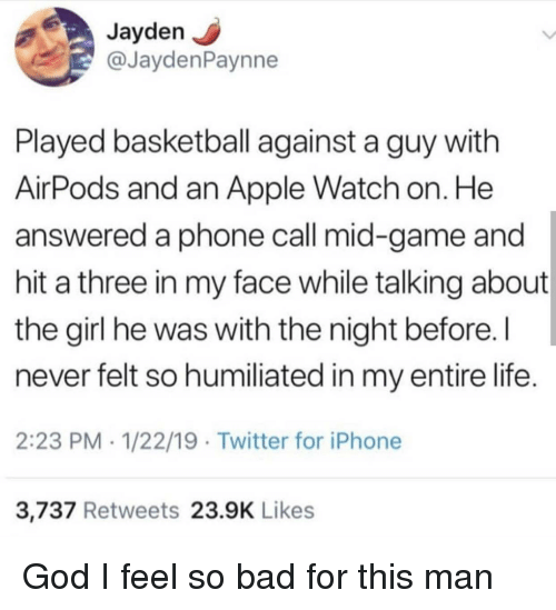 Apple, Apple Watch, and Bad: Jayden  @JaydenPaynne  Played basketball against a guy with  AirPods and an Apple Watch on. He  answered a phone call mid-game and  hit a three in my face while talking about  the girl he was with the night before.I  never felt so humiliated in my entire life.  2:23 PM 1/22/19 Twitter for iPhone  3,737 Retweets 23.9K Likes God I feel so bad for this man