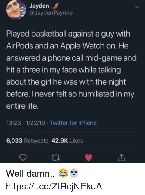 Apple, Apple Watch, and Basketball: Jayden  @JaydenPaynne  Played basketball against a guy with  AirPods and an Apple Watch on. He  answered a phone call mid-game and  hit a three in my face while talking  about the girl he was with the night  before. I never felt so humiliated in my  entire life  13:23 1/22/19 Twitter for iPhone  6,033 Retweets 42.9K Likes Well damn.. 😂💀 https://t.co/ZIRcjNEkuA