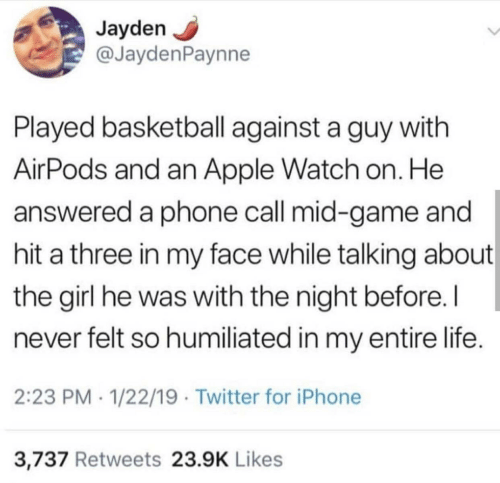 Apple, Apple Watch, and Basketball: Jayden  @JaydenPaynne  Played basketball against a guy with  AirPods and an Apple Watch on. He  answered a phone call mid-game and  hit a three in my face while talking about  the girl he was with the night before.  never felt so humiliated in my entire life.  2:23 PM 1/22/19 Twitter for iPhone  3,737 Retweets 23.9K Likes
