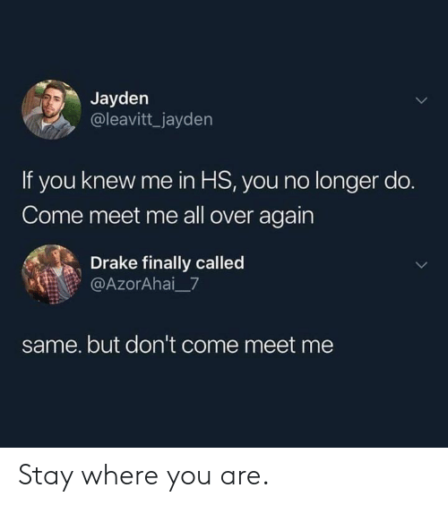 Meet Me: Jayden  @leavitt_jayden  If you knew me in HS, you no longer do.  Come meet me all over again  Drake finally called  @AzorAhai_7  same. but don't come meet me Stay where you are.