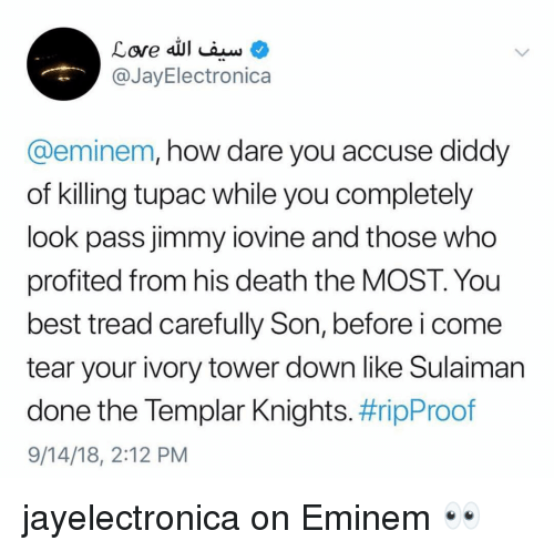knights: @JayElectronica  @eminem, how dare you accuse diddy  of killing tupac while you completely  look pass jimmy iovine and those who  profited from his death the MOST. You  best tread carefully Son, before i come  tear your ivory tower down like Sulaiman  done the lempar Knights. #ripProof  9/14/18, 2:12 PM jayelectronica on Eminem 👀