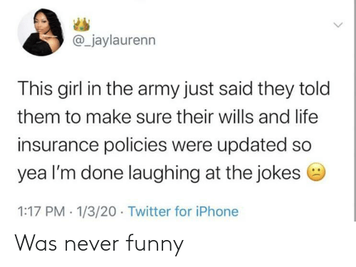 Army: @_jaylaurenn  This girl in the army just said they told  them to make sure their wills and life  insurance policies were updated so  yea l'm done laughing at the jokes e  1:17 PM · 1/3/20 · Twitter for iPhone Was never funny