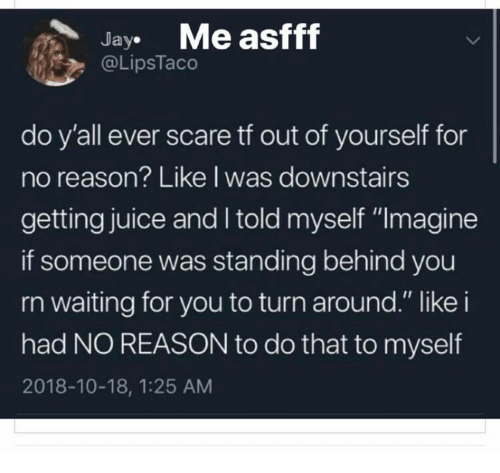 "Juice, Scare, and Reason: JayMe asfff  @LipsTaco  do y'all ever scare tf out of yourself for  no reason? Like l was downstairs  getting juice and I told myself ""Imagine  if someone was standing behind you  rn waiting for you to turn around."" like i  had NO REASON to do that to myself  2018-10-18, 1:25 AM"
