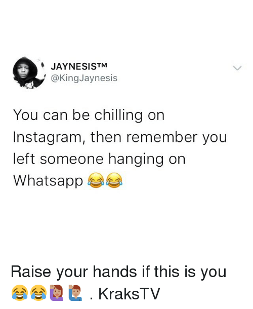Instagram, Memes, and Whatsapp: JAYNESISTM  @KingJaynesis  You can be chilling on  Instagram, then remember you  left someone hanging on  Whatsapp Raise your hands if this is you 😂😂🙋🏽🙋🏽♂️ . KraksTV
