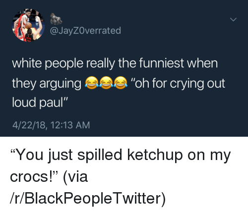 "Blackpeopletwitter, Crocs, and Crying: @JayZOverrated  white people really the funniest when  they arguing ""oh for crying out  loud paul""  4/22/18, 12:13 AM <p>""You just spilled ketchup on my crocs!"" (via /r/BlackPeopleTwitter)</p>"