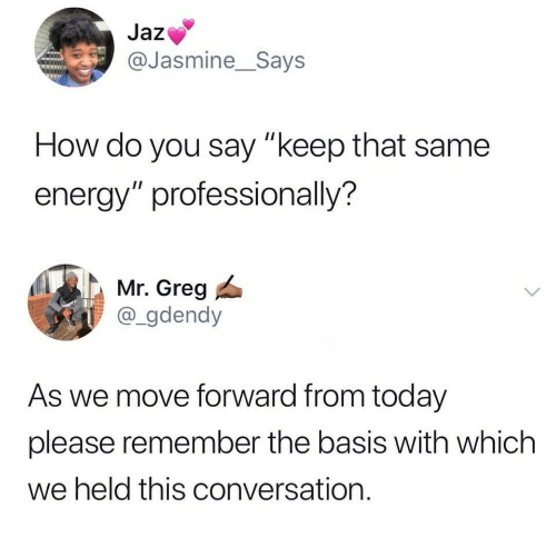 """Energy, Today, and How: Jaz  @Jasmine_Says  How do you say """"keep that same  energy"""" professionally?  Mr. Greg  @_gdendy  As we move forward from today  please remember the basis with which  we held this conversation."""