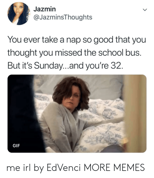 Take A Nap: Jazmin  @JazminsThoughts  You ever take a nap so good that you  thought you missed the school bus.  But it's Sunday...and you're 32.  GIF me irl by EdVenci MORE MEMES