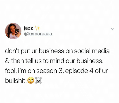 Social Media, Business, and Bullshit: jazz  @kxmoraaaa  don't put ur business on social media  & then tell us to mind our business.  fool, i'm on season 3, episode 4 of ur  bullshit.