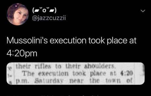 Sassy Socialast, 4 20, and S&p: @jazzcuzzii  Mussolini's execution took place at  4:20pm  e their rifles to their shoulders  . The exeeution took place Rt 4:20  s p.m. Saturday near the ton of