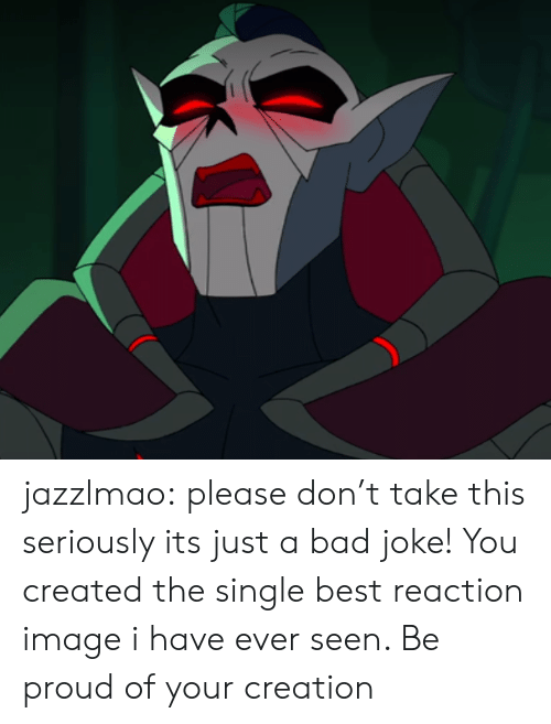 Bad, Tumblr, and Best: jazzlmao:  please don't take this seriously its just a bad joke!  You created the single best reaction image i have ever seen. Be proud of your creation