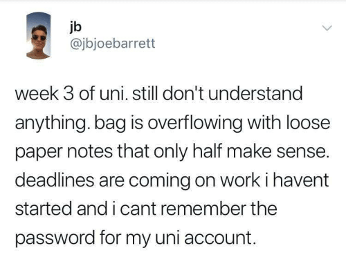 Password: jb  @jbjoebarrett  week 3 of uni. still don't understand  anything. bag is overflowing with loose  paper notes that only half make sense.  deadlines are coming on work i havent  started and i cant remember the  password for my uni account.