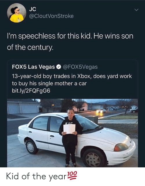 speechless: JC  @CloutVonStroke  I'm speechless for this kid. He wins son  of the century.  FOX5 Las Vegas @FOX5Vegas  13-year-old boy trades in Xbox, does yard work  to buy his single mother a car  bit.ly/2FQFgG6 Kid of the year💯