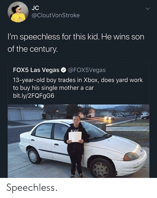 Las Vegas: JC  @cloutVonStroke  l'm speechless for this kid. He wins sorn  of the century.  FOX5 Las Vegas @FOX5Vegas  13-year-old boy trades in Xbox, does yard work  to buy his single mother a car  bit.ly/2FQFgG6 Speechless.