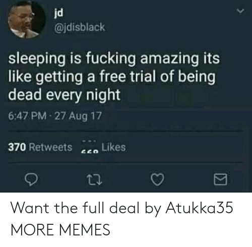 Dank, Fucking, and Memes: jd  @jdisblack  sleeping is fucking amazing its  like getting a free trial of being  dead every night  6:47 PM-27 Aug 17  370 Retweets  Likes Want the full deal by Atukka35 MORE MEMES