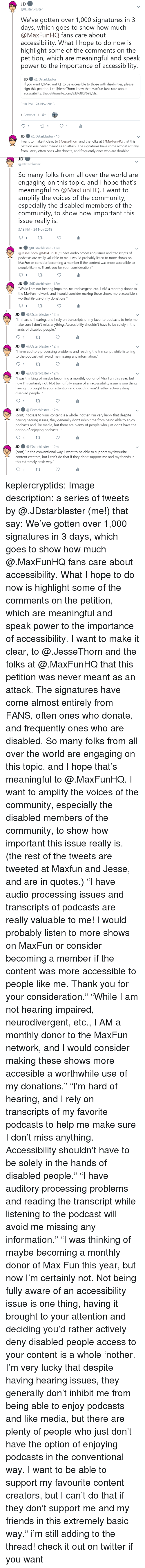 "Podcasts: JDstarblaster  We've gotten over 1,000 signatures in 3  days, which goes to show how much  @MaxFunHQ fans care about  accessibility. What I hope to do now is  highlight some of the comments on the  petition, which are meaningful and speak  power to the importance of accessibility  JD ● @lDstarblaster  If you want @MaxFunHQ to be accessible to those with disabilities, please  sign this petition! Let @JesseThorn know that MaxFun fans care about  accessibility: thepetitionsite.com/833/380/628/s...  3:18 PM-24 Nov 2018  1 Retweet 1 Like  JD @JDstarblaster 15m  I want to make it clear, to @JesseThorn and the folks at @MaxFunHQ that this  petition was never meant as an attack. The signatures have come almost entirely  from FANS, often ones who donate, and frequently ones who are disabled.   JD  @JDstarblaster  So many folks from all over the world are  engaging on this topic, and I hope that's  meaningful to @MaxFunHQ. I want to  amplify the voices of the community,  especially the disabled members of the  community, to show how important this  issue really is  3:18 PM-24 Nov 2018  JD ● @JDstarblaster· 12m  @lesseThorn @MaxFun HQ ""I have audio processing issues and transcripts of  о,  dcasts are really valuable to me! I would probably listen to more shows on  MaxFun or consider becoming a member if the content was more accessible to  people like me. Thank you for your consideration.""  JD@JDstarblaster 12m  While I am not hearing impaired, neurodivergent, etc., IAM a monthly donor to  the MaxFun network, and I would consider making these shows more accesible a  worthwhile use of my donations.""   JD@JDstarblaster 12m  ou""I'm hard of hearing, and I rely on transcripts of my favorite podcasts to help me  make sure I don't miss anything. Accessibility shouldn't have to be solely in the  hands of disabled people  JD@JDstarblaster 12m  have auditory processing problems and reading the transcript while listening  to the podcast will avoid me missing any information.""  JD@JDstarblaster 12m  was thinking of maybe becoming a monthly donor of Max Fun this year, but  now I'm certainly not. Not being fully aware of an accessibility issue is one thing  having it brought to your attention and deciding you'd rather actively deny  disabled people...""  JD@JDstarblaster 12m  (cont) ""access to your content is a whole 'nother. I'm very lucky that despite  having hearing issues, they generally don't inhibit me from being able to enjoy  podcasts and like media, but there are plenty of people who just don't have the  option of enjoying podcasts...  JD@JDstarblaster 12m  cont) ""in the conventional way. I want to be able to support my favourite  content creators, but I can't do that if they don't support me and my friends in  this extremely basic way."" keplercryptids: Image description: a series of tweets by @.JDstarblaster (me!) that say: We've gotten over 1,000 signatures in 3 days, which goes to show how much @.MaxFunHQ fans care about accessibility. What I hope to do now is highlight some of the comments on the petition, which are meaningful and speak power to the importance of accessibility. I want to make it clear, to @.JesseThorn and the folks at @.MaxFunHQ that this petition was never meant as an attack. The signatures have come almost entirely from FANS, often ones who donate, and frequently ones who are disabled. So many folks from all over the world are engaging on this topic, and I hope that's meaningful to @.MaxFunHQ. I want to amplify the voices of the community, especially the disabled members of the community, to show how important this issue really is. (the rest of the tweets are tweeted at Maxfun and Jesse, and are in quotes.) ""I have audio processing issues and transcripts of podcasts are really valuable to me! I would probably listen to more shows on MaxFun or consider becoming a member if the content was more accessible to people like me. Thank you for your consideration."" ""While I am not hearing impaired, neurodivergent, etc., I AM a monthly donor to the MaxFun network, and I would consider making these shows more accesible a worthwhile use of my donations."" ""I'm hard of hearing, and I rely on transcripts of my favorite podcasts to help me make sure I don't miss anything. Accessibility shouldn't have to be solely in the hands of disabled people."" ""I have auditory processing problems and reading the transcript while listening to the podcast will avoid me missing any information."" ""I was thinking of maybe becoming a monthly donor of Max Fun this year, but now I'm certainly not. Not being fully aware of an accessibility issue is one thing, having it brought to your attention and deciding you'd rather actively deny disabled people access to your content is a whole 'nother. I'm very lucky that despite having hearing issues, they generally don't inhibit me from being able to enjoy podcasts and like media, but there are plenty of people who just don't have the option of enjoying podcasts in the conventional way. I want to be able to support my favourite content creators, but I can't do that if they don't support me and my friends in this extremely basic way."" i'm still adding to the thread! check it out on twitter if you want"