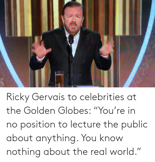 "Position: JE Ricky Gervais to celebrities at the Golden Globes: ""You're in no position to lecture the public about anything. You know nothing about the real world."""