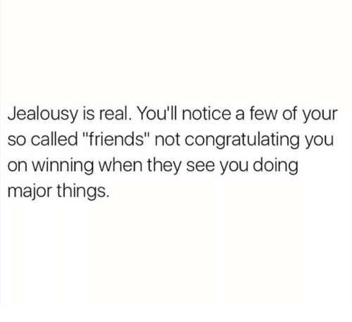 "Friends, Jealousy, and Major: Jealousy is real. Youll notice a few of your  so called ""friends"" not congratulating you  on winning when they see you doing  major things."