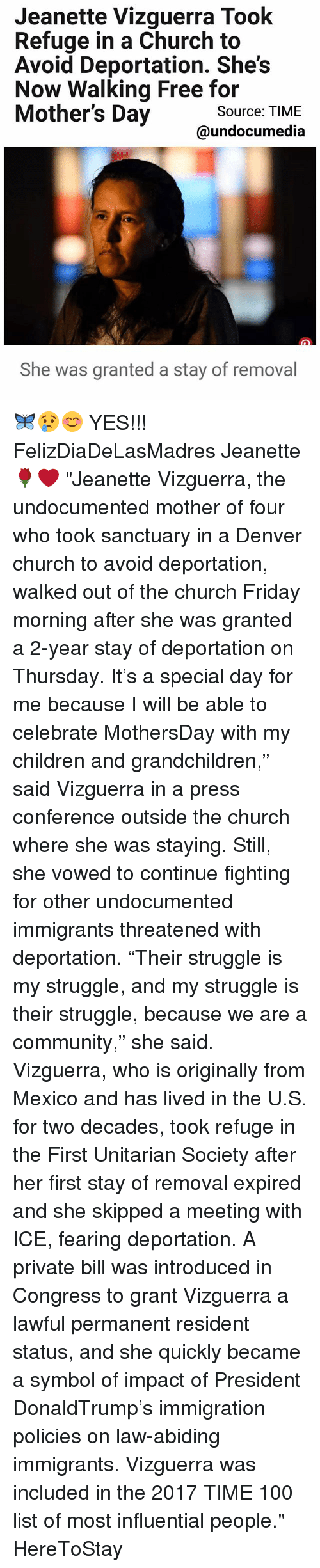 """Anaconda, Children, and Church: Jeanette Vizguerra Took  Refuge in a Church to  Avoid Deportation. She's  Now Walking Free for  Mother's Day  Source: TIME  undocumedia  She was granted a stay of removal 🦋😢😊 YES!!! FelizDiaDeLasMadres Jeanette 🌹❤ """"Jeanette Vizguerra, the undocumented mother of four who took sanctuary in a Denver church to avoid deportation, walked out of the church Friday morning after she was granted a 2-year stay of deportation on Thursday. It's a special day for me because I will be able to celebrate MothersDay with my children and grandchildren,"""" said Vizguerra in a press conference outside the church where she was staying. Still, she vowed to continue fighting for other undocumented immigrants threatened with deportation. """"Their struggle is my struggle, and my struggle is their struggle, because we are a community,"""" she said. Vizguerra, who is originally from Mexico and has lived in the U.S. for two decades, took refuge in the First Unitarian Society after her first stay of removal expired and she skipped a meeting with ICE, fearing deportation. A private bill was introduced in Congress to grant Vizguerra a lawful permanent resident status, and she quickly became a symbol of impact of President DonaldTrump's immigration policies on law-abiding immigrants. Vizguerra was included in the 2017 TIME 100 list of most influential people."""" HereToStay"""