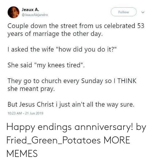 "Church, Dank, and Jesus: Jeaux A.  Follow  @JeauxAlejandro  Couple down the street from us celebrated 53  years of marriage the other day.  I asked the wife ""how did you do it?""  She said ""my knees tired""  They go to church every Sunday so I THINK  she meant pray.  But Jesus Christ i just ain't all the way sure  10:23 AM 21 Jun 2019 Happy endings annniversary! by Fried_Green_Potatoes MORE MEMES"