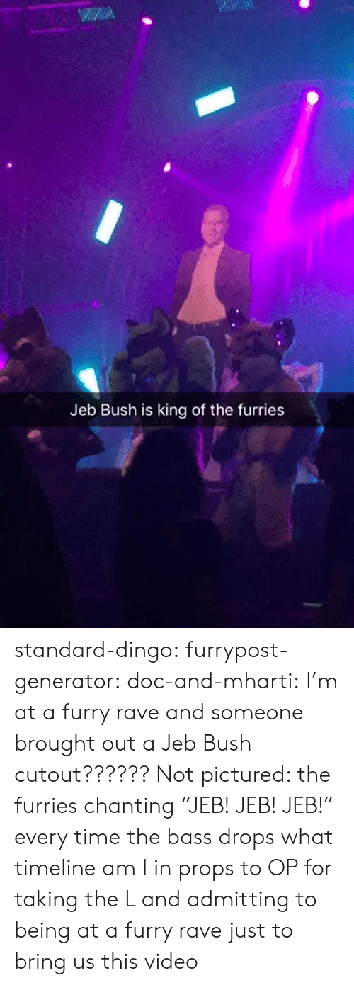 """Timeline: Jeb Bush is king of the furries standard-dingo:  furrypost-generator:  doc-and-mharti: I'm at a furry rave and someone brought out a Jeb Bush cutout?????? Not pictured: the furries chanting """"JEB! JEB! JEB!"""" every time the bass drops what timeline am I in  props to OP for taking the L and admitting to being at a furry rave just to bring us this video"""