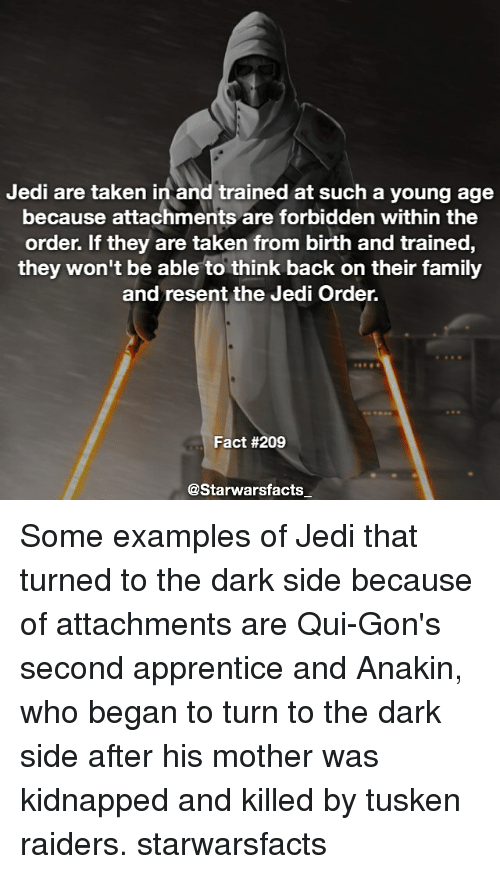 Memes, 🤖, and Dark: Jedi are taken in and trained at such a young age  because attachments are forbidden within the  order. If they are taken from birth and trained,  they won't be able to think back on their family  and resent the Jedi Order.  Fact #209  @Starwarsfacts Some examples of Jedi that turned to the dark side because of attachments are Qui-Gon's second apprentice and Anakin, who began to turn to the dark side after his mother was kidnapped and killed by tusken raiders. starwarsfacts