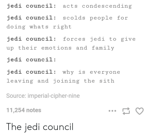 Sithe: jedi council: acts condescending  jedi council: scolds people for  doing whats right  jedi council: forces jedi to give  up their emotions and family  jedi council:  edi council: why is everyone  leaving and joining the sith  Source: imperial-cipher-nine  11,254 notes The jedi council