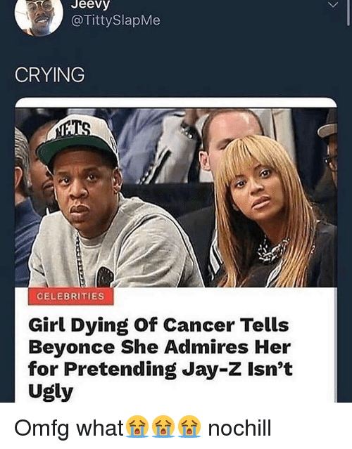 Beyonce, Crying, and Funny: Jeevy  @TittySlapMe  CRYING  CELEBRITIES  Girl Dying of Cancer Tells  Beyonce She Admires Her  for Pretending Jay-Z Isn't  Ugly Omfg what😭😭😭 nochill