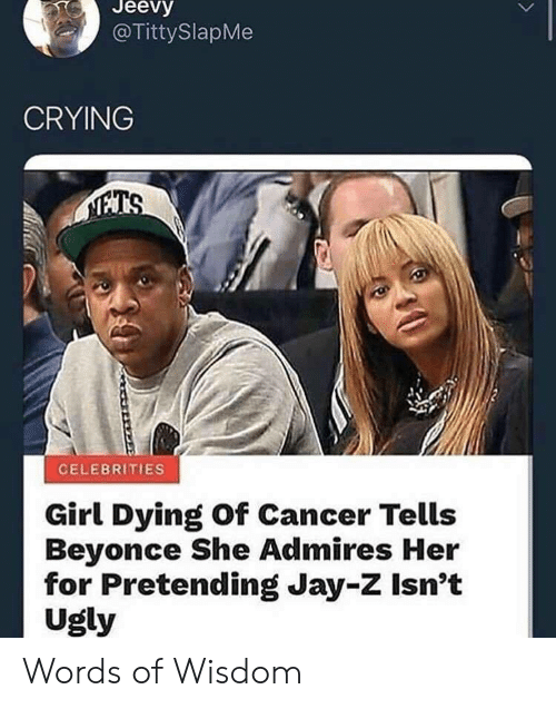 Beyonce, Crying, and Jay: Jeevy  @TittySlapMe  CRYING  CELEBRITIES  Girl Dying of Cancer Tells  Beyonce She Admires Her  for Pretending Jay-Z Isn't  Ugly Words of Wisdom