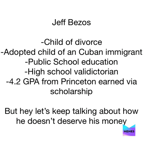 Jeff Bezos, Memes, and Money: Jeff Bezos  -Child of divorce  -Adopted child of an Cuban immigrant  -Public School education  -High school validictorian  -4.2 GPA from Princeton earned via  scholarship  But hey let's keep talking about how  he doesn't deserve his money  MEMES